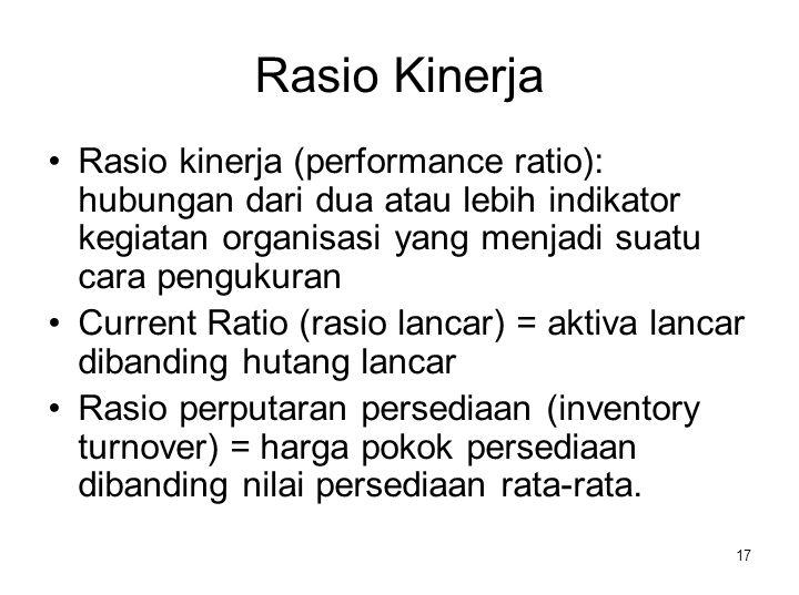 Rasio Kinerja Rasio kinerja (performance ratio): hubungan dari dua atau lebih indikator kegiatan organisasi yang menjadi suatu cara pengukuran.
