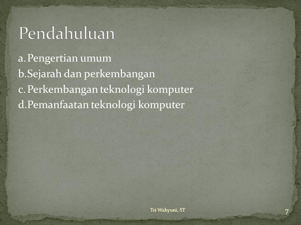 Pendahuluan a. Pengertian umum b. Sejarah dan perkembangan c. Perkembangan teknologi komputer d. Pemanfaatan teknologi komputer