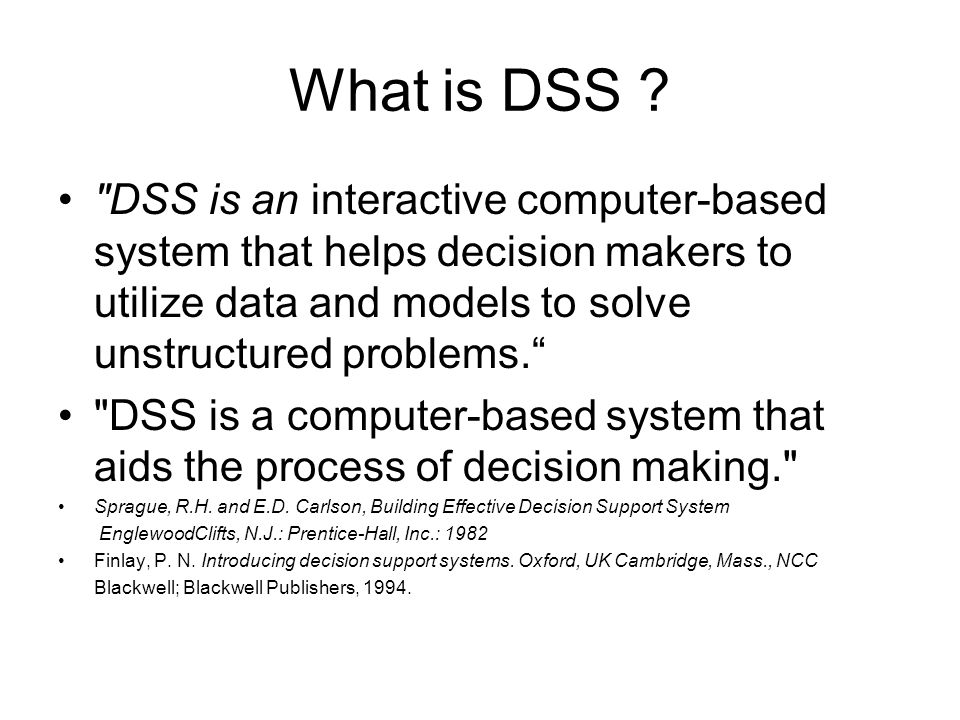 What is DSS DSS is an interactive computer-based system that helps decision makers to utilize data and models to solve unstructured problems.