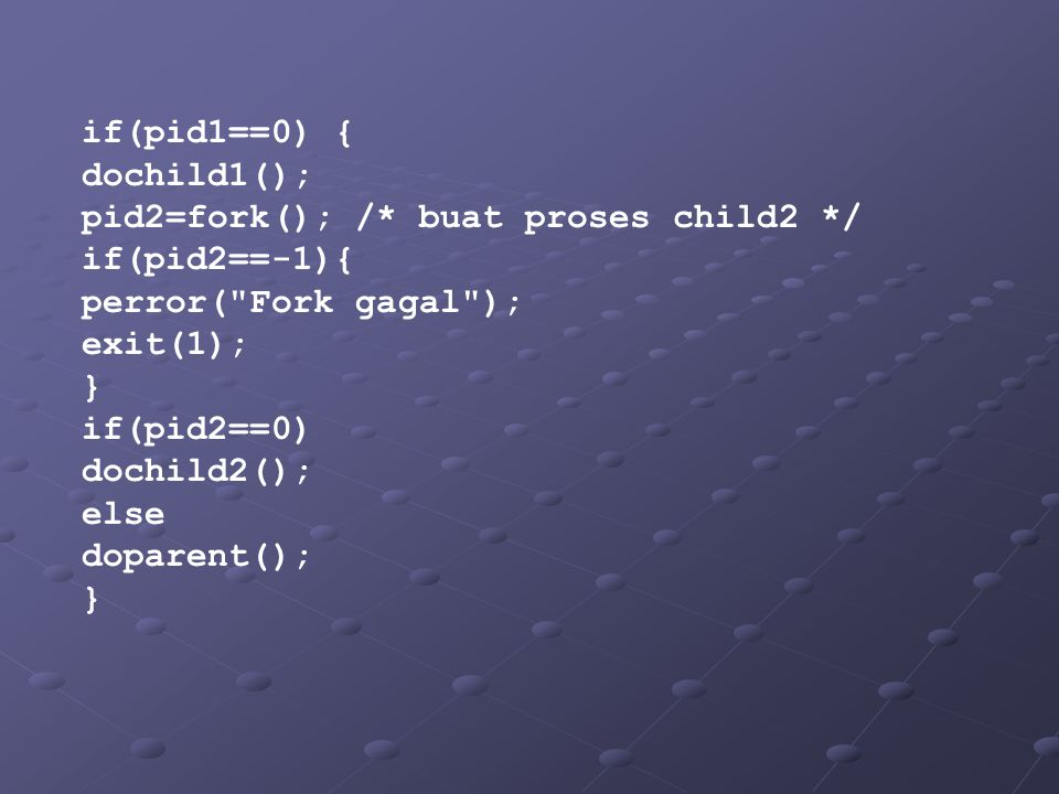 if(pid1==0) { dochild1(); pid2=fork(); /* buat proses child2 */ if(pid2==-1){ perror( Fork gagal );