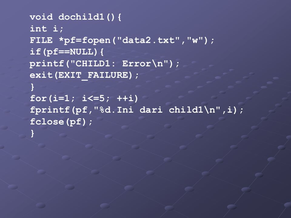 void dochild1(){ int i; FILE *pf=fopen( data2.txt , w ); if(pf==NULL){ printf( CHILD1: Error\n );