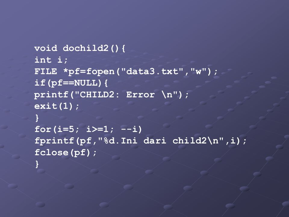 void dochild2(){ int i; FILE *pf=fopen( data3.txt , w ); if(pf==NULL){ printf( CHILD2: Error \n );