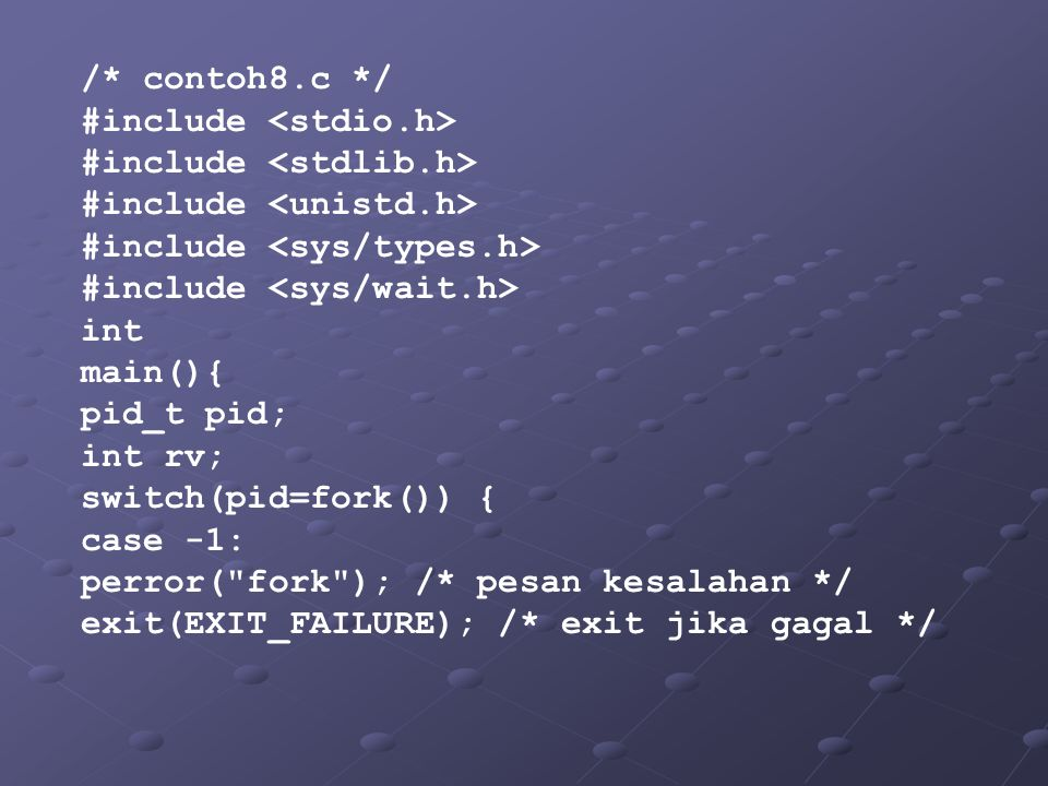 /* contoh8.c */ #include <stdio.h> #include <stdlib.h> #include <unistd.h> #include <sys/types.h>