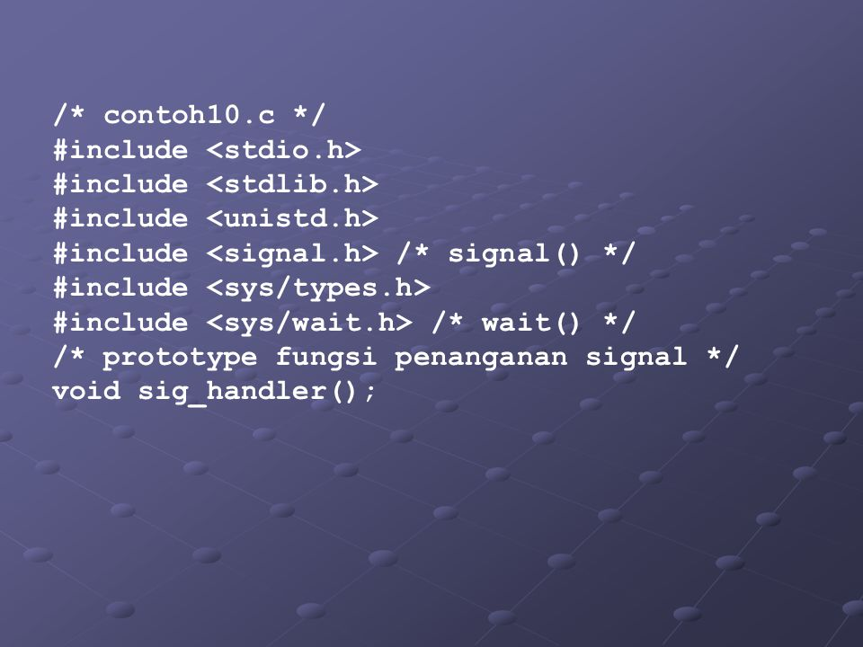 /* contoh10.c */ #include <stdio.h> #include <stdlib.h> #include <unistd.h> #include <signal.h> /* signal() */