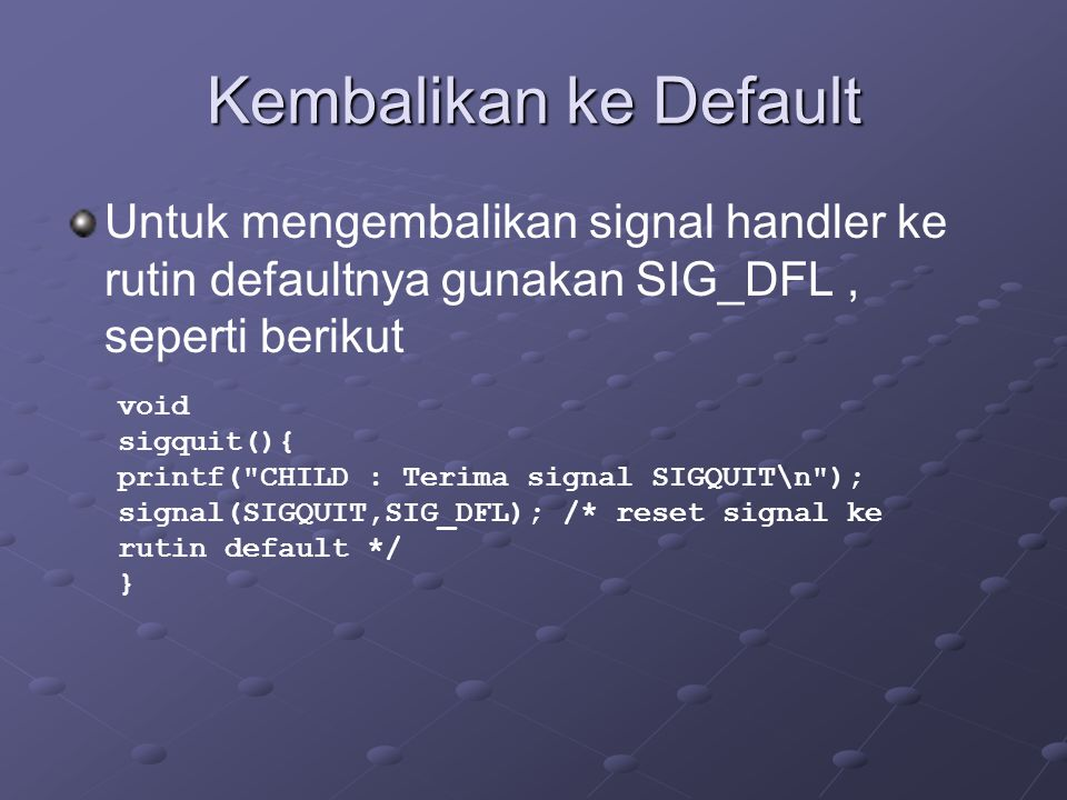 Kembalikan ke Default Untuk mengembalikan signal handler ke rutin defaultnya gunakan SIG_DFL , seperti berikut.