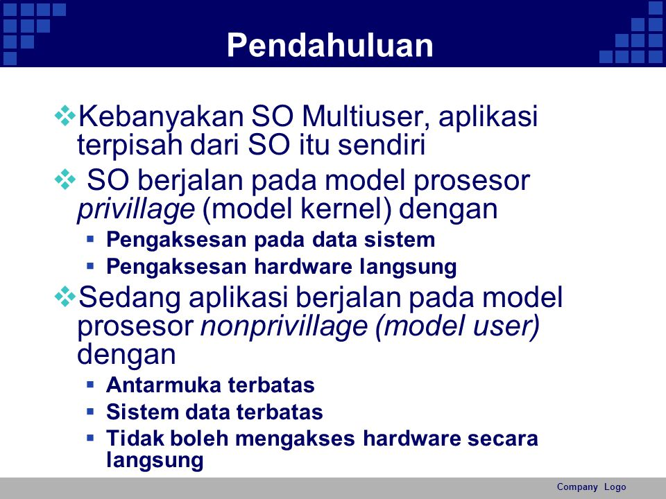 Pendahuluan Kebanyakan SO Multiuser, aplikasi terpisah dari SO itu sendiri. SO berjalan pada model prosesor privillage (model kernel) dengan.