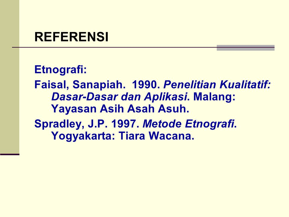 REFERENSI Etnografi: Faisal, Sanapiah. 1990. Penelitian Kualitatif: Dasar-Dasar dan Aplikasi. Malang: Yayasan Asih Asah Asuh.