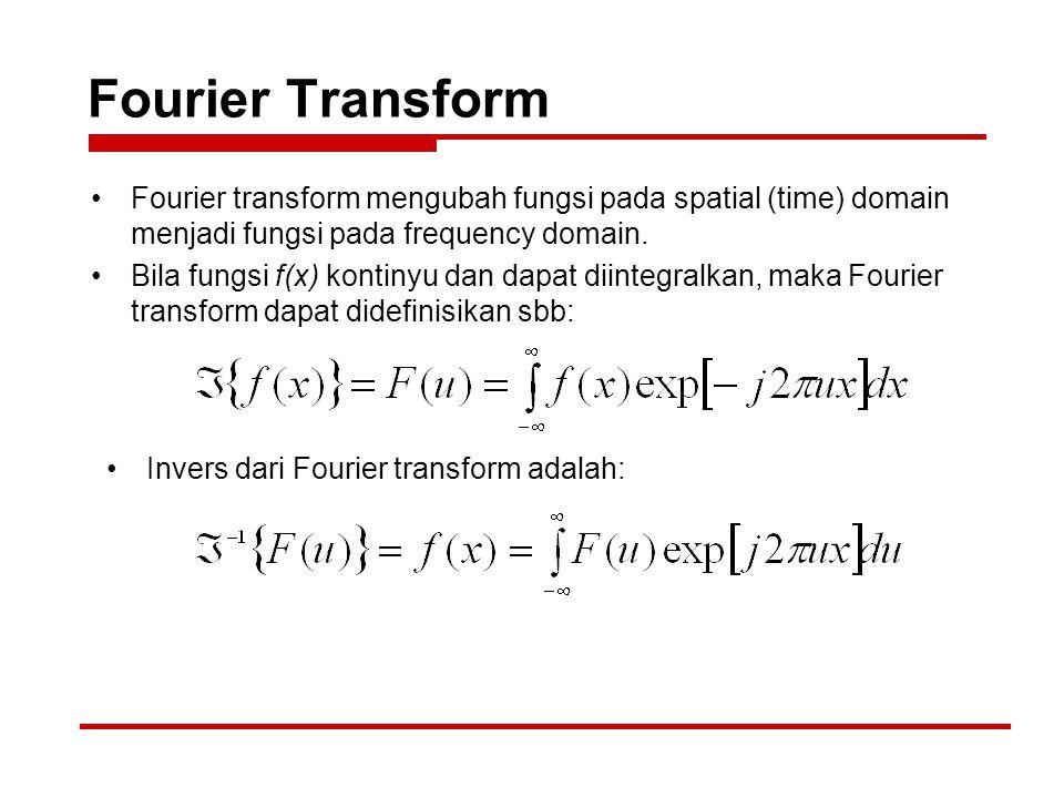 Fourier Transform Fourier transform mengubah fungsi pada spatial (time) domain menjadi fungsi pada frequency domain.