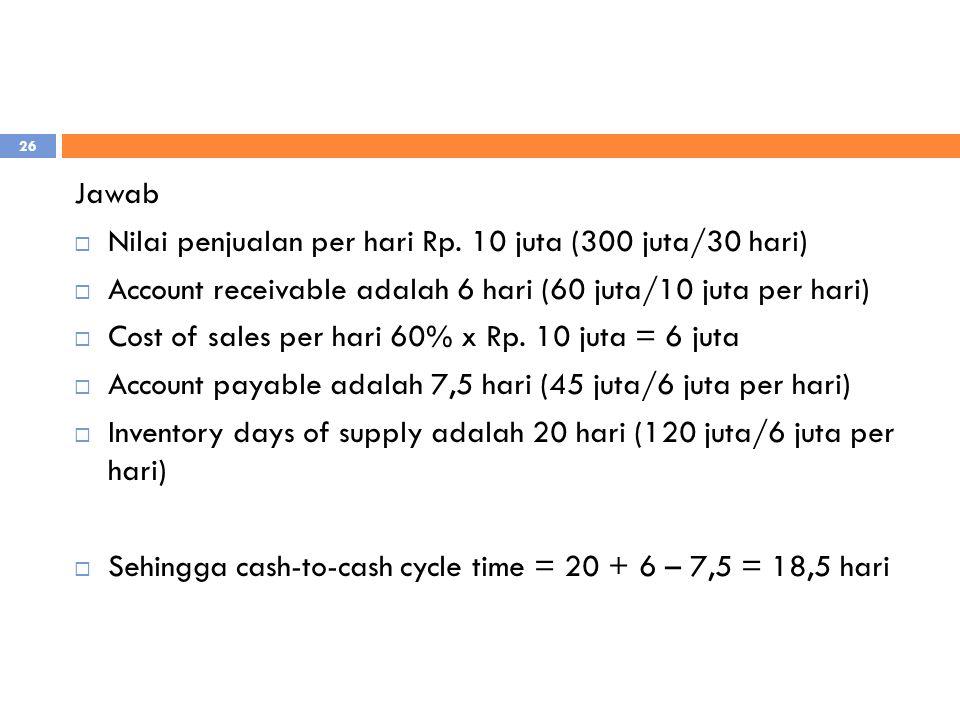 Jawab Nilai penjualan per hari Rp. 10 juta (300 juta/30 hari) Account receivable adalah 6 hari (60 juta/10 juta per hari)
