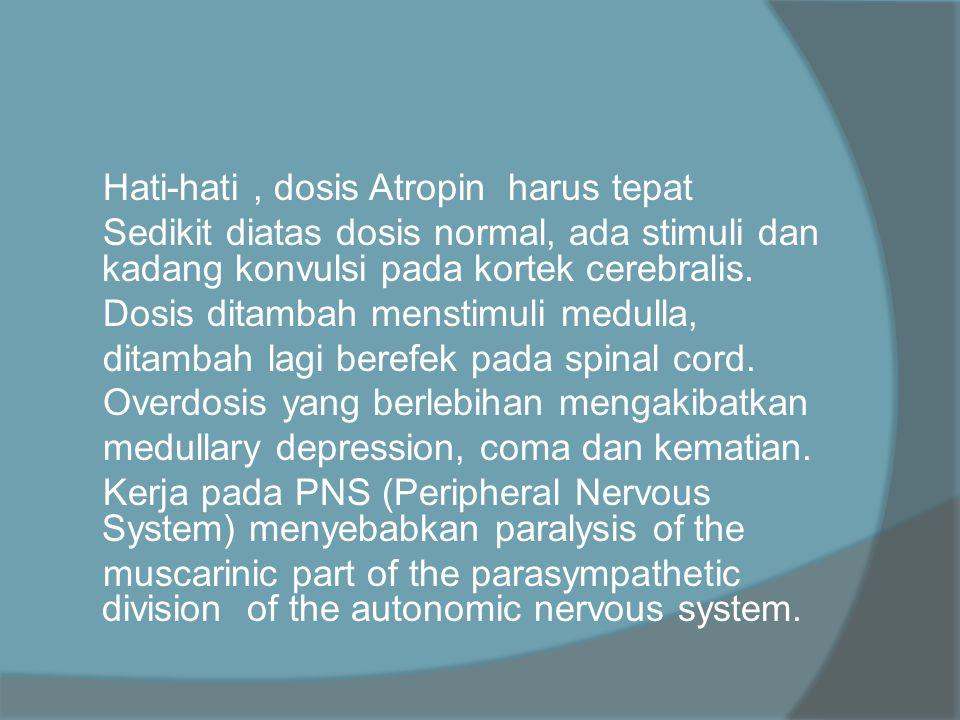 Hati-hati , dosis Atropin harus tepat Sedikit diatas dosis normal, ada stimuli dan kadang konvulsi pada kortek cerebralis.