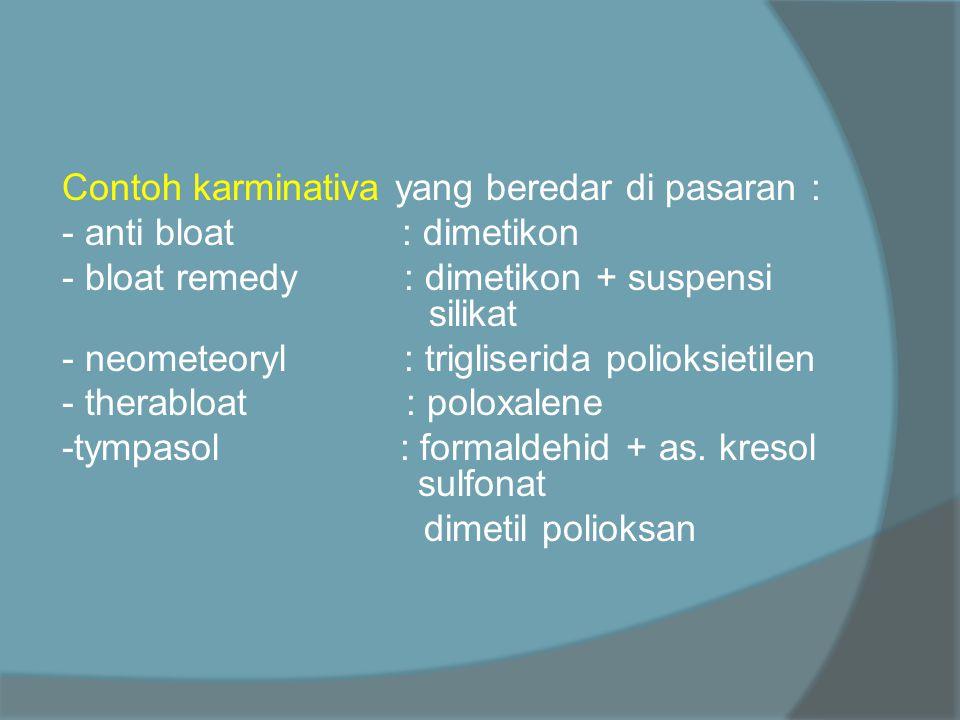 Contoh karminativa yang beredar di pasaran : - anti bloat : dimetikon - bloat remedy : dimetikon + suspensi silikat - neometeoryl : trigliserida polioksietilen - therabloat : poloxalene -tympasol : formaldehid + as.