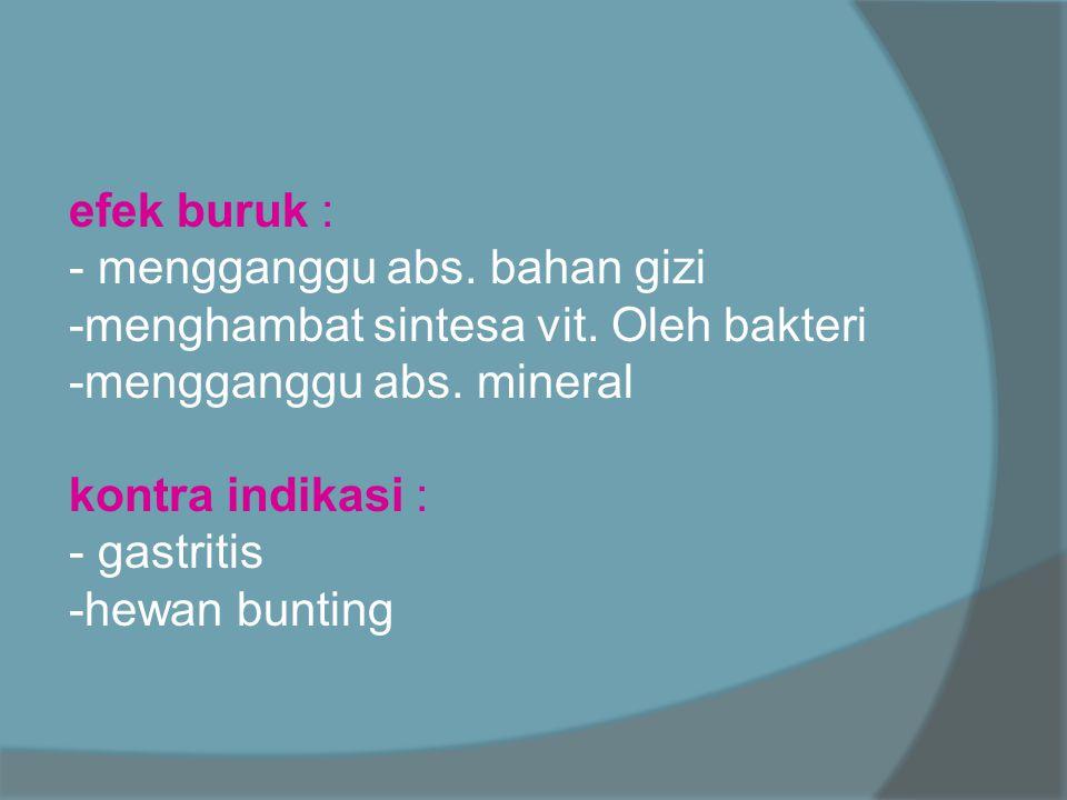 efek buruk : - mengganggu abs. bahan gizi. -menghambat sintesa vit. Oleh bakteri. -mengganggu abs. mineral.