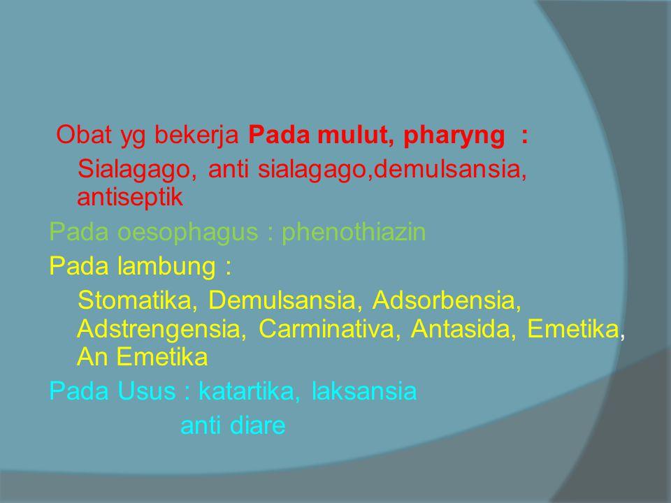 Obat yg bekerja Pada mulut, pharyng : Sialagago, anti sialagago,demulsansia, antiseptik Pada oesophagus : phenothiazin Pada lambung : Stomatika, Demulsansia, Adsorbensia, Adstrengensia, Carminativa, Antasida, Emetika, An Emetika Pada Usus : katartika, laksansia anti diare