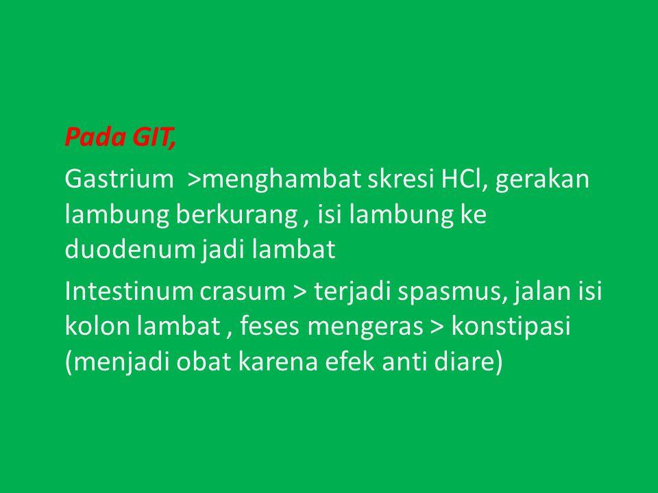 Pada GIT, Gastrium >menghambat skresi HCl, gerakan lambung berkurang , isi lambung ke duodenum jadi lambat Intestinum crasum > terjadi spasmus, jalan isi kolon lambat , feses mengeras > konstipasi (menjadi obat karena efek anti diare)