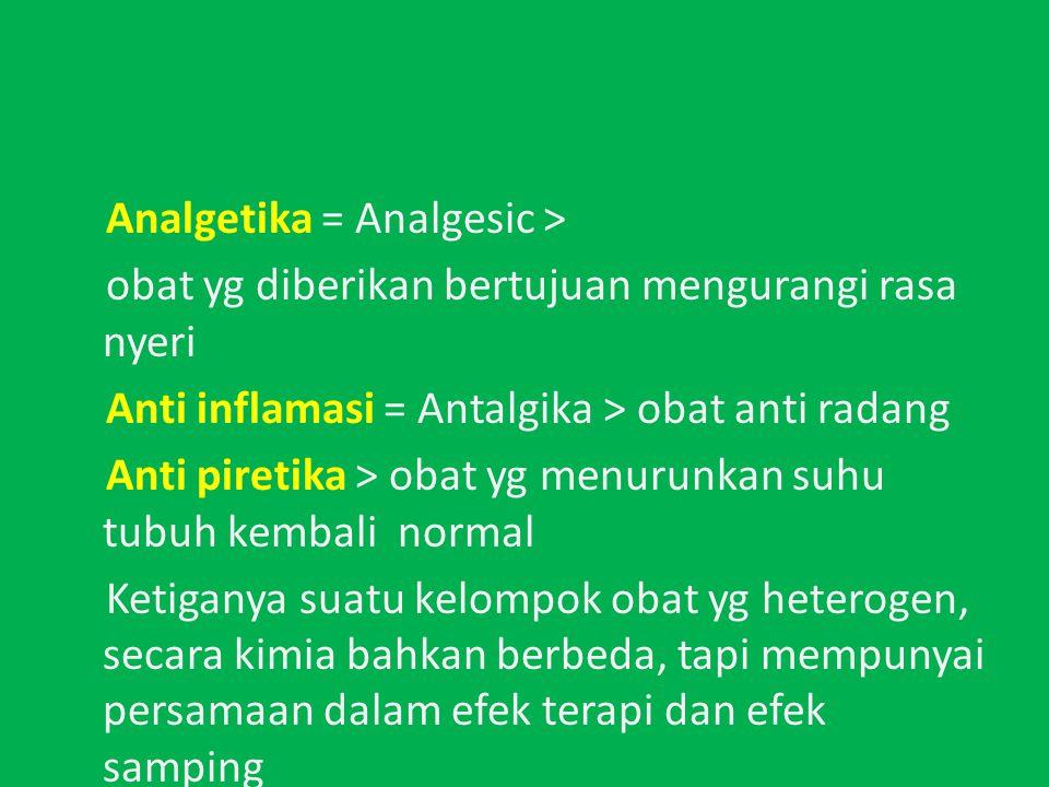 Analgetika = Analgesic > obat yg diberikan bertujuan mengurangi rasa nyeri Anti inflamasi = Antalgika > obat anti radang Anti piretika > obat yg menurunkan suhu tubuh kembali normal Ketiganya suatu kelompok obat yg heterogen, secara kimia bahkan berbeda, tapi mempunyai persamaan dalam efek terapi dan efek samping