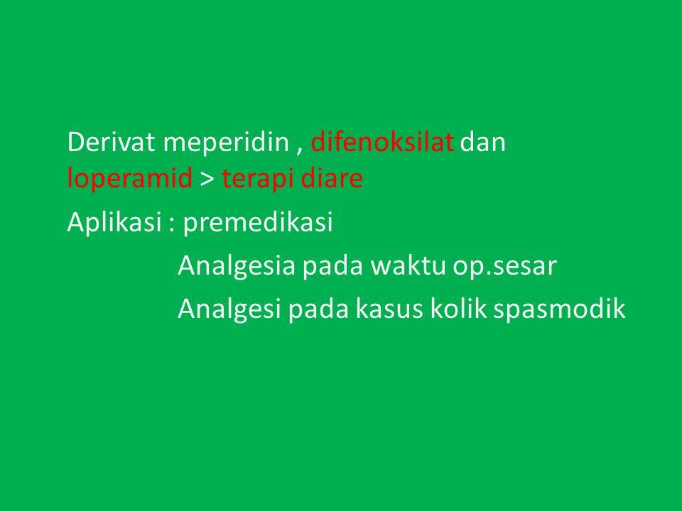 Derivat meperidin , difenoksilat dan loperamid > terapi diare Aplikasi : premedikasi Analgesia pada waktu op.sesar Analgesi pada kasus kolik spasmodik