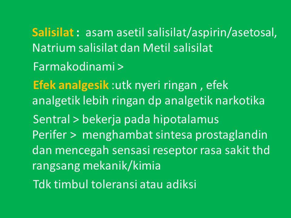 Salisilat : asam asetil salisilat/aspirin/asetosal, Natrium salisilat dan Metil salisilat Farmakodinami > Efek analgesik :utk nyeri ringan , efek analgetik lebih ringan dp analgetik narkotika Sentral > bekerja pada hipotalamus Perifer > menghambat sintesa prostaglandin dan mencegah sensasi reseptor rasa sakit thd rangsang mekanik/kimia Tdk timbul toleransi atau adiksi
