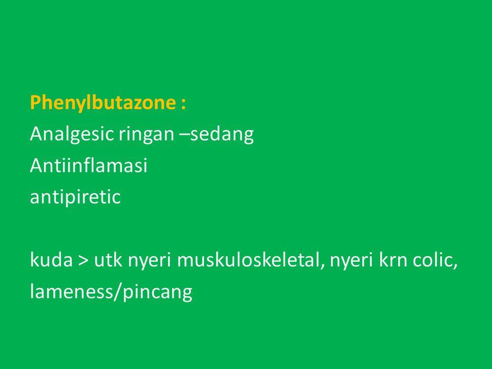 Phenylbutazone : Analgesic ringan –sedang Antiinflamasi antipiretic kuda > utk nyeri muskuloskeletal, nyeri krn colic, lameness/pincang