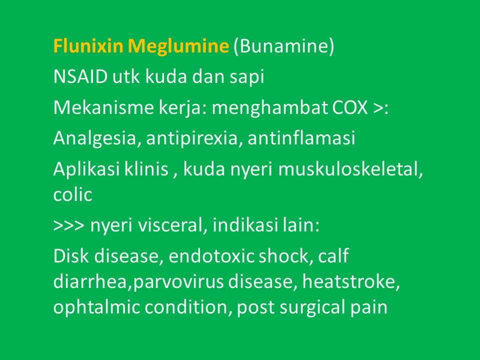 Flunixin Meglumine (Bunamine) NSAID utk kuda dan sapi Mekanisme kerja: menghambat COX >: Analgesia, antipirexia, antinflamasi Aplikasi klinis , kuda nyeri muskuloskeletal, colic >>> nyeri visceral, indikasi lain: Disk disease, endotoxic shock, calf diarrhea,parvovirus disease, heatstroke, ophtalmic condition, post surgical pain