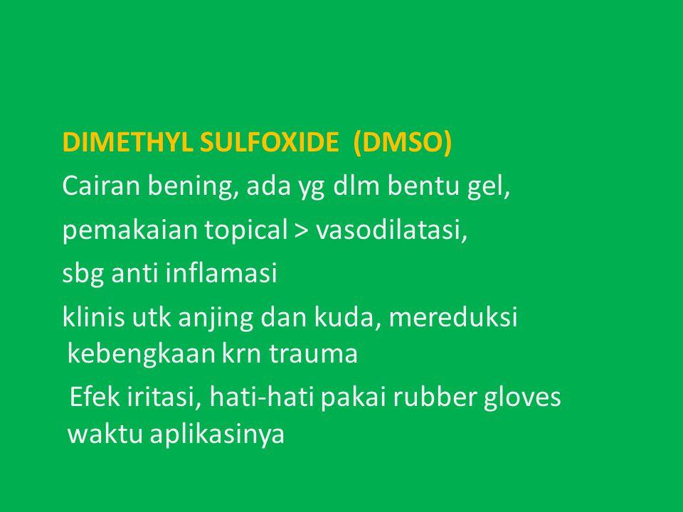 DIMETHYL SULFOXIDE (DMSO) Cairan bening, ada yg dlm bentu gel, pemakaian topical > vasodilatasi, sbg anti inflamasi klinis utk anjing dan kuda, mereduksi kebengkaan krn trauma Efek iritasi, hati-hati pakai rubber gloves waktu aplikasinya
