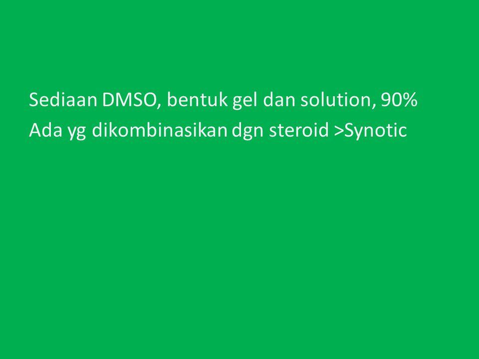 Sediaan DMSO, bentuk gel dan solution, 90% Ada yg dikombinasikan dgn steroid >Synotic