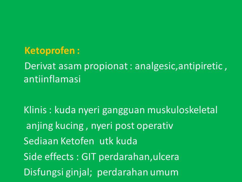 Ketoprofen : Derivat asam propionat : analgesic,antipiretic , antiinflamasi. Klinis : kuda nyeri gangguan muskuloskeletal.