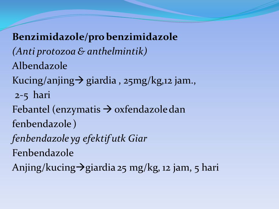 Benzimidazole/pro benzimidazole (Anti protozoa & anthelmintik) Albendazole Kucing/anjing giardia , 25mg/kg,12 jam., 2-5 hari Febantel (enzymatis  oxfendazole dan fenbendazole ) fenbendazole yg efektif utk Giar Fenbendazole Anjing/kucinggiardia 25 mg/kg, 12 jam, 5 hari