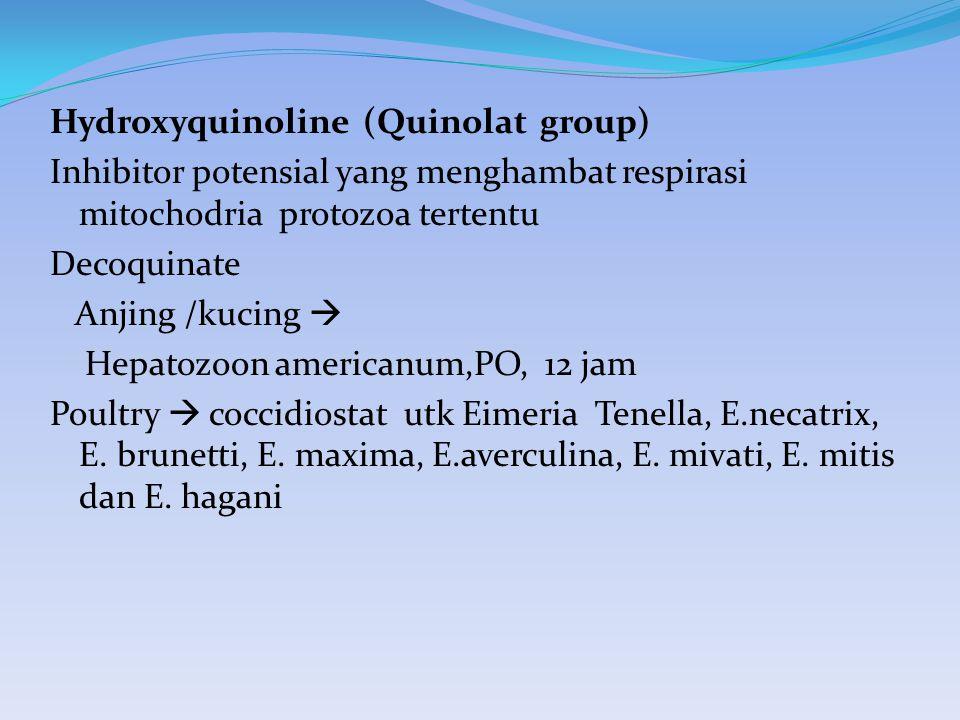 Hydroxyquinoline (Quinolat group) Inhibitor potensial yang menghambat respirasi mitochodria protozoa tertentu Decoquinate Anjing /kucing  Hepatozoon americanum,PO, 12 jam Poultry  coccidiostat utk Eimeria Tenella, E.necatrix, E.