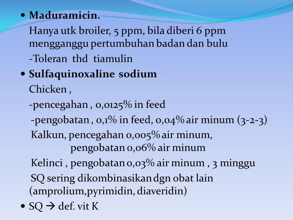 Maduramicin. Hanya utk broiler, 5 ppm, bila diberi 6 ppm mengganggu pertumbuhan badan dan bulu. -Toleran thd tiamulin.