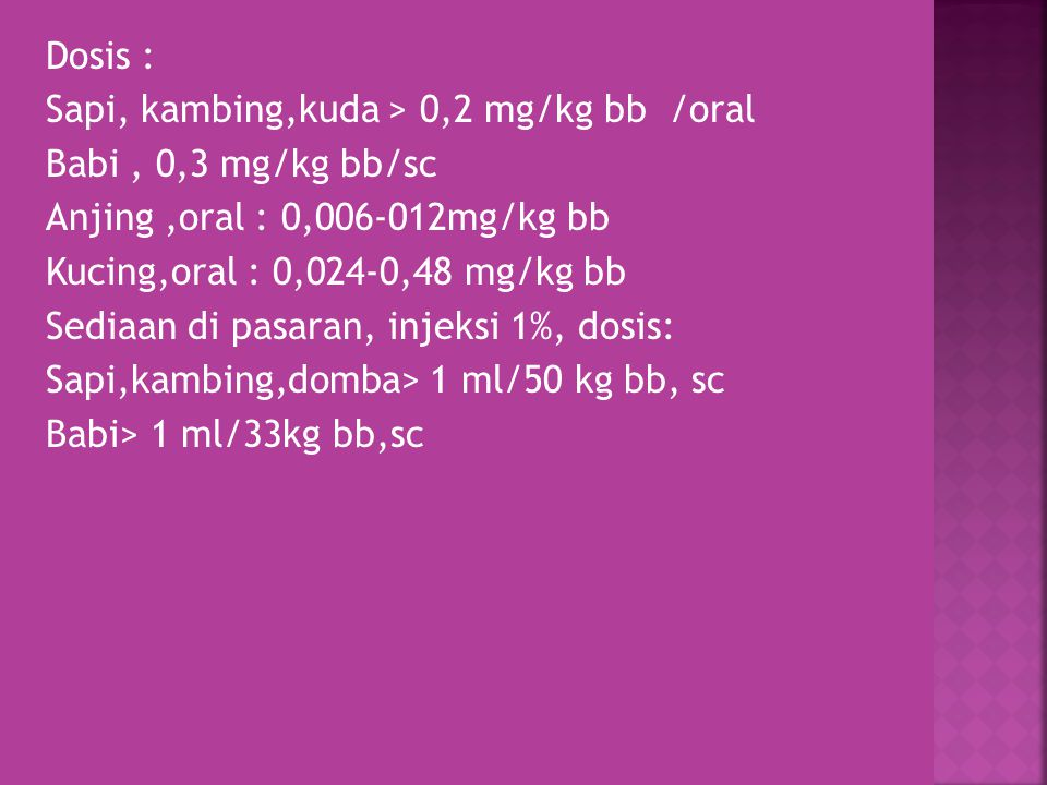 Dosis : Sapi, kambing,kuda > 0,2 mg/kg bb /oral Babi , 0,3 mg/kg bb/sc Anjing ,oral : 0,006-012mg/kg bb Kucing,oral : 0,024-0,48 mg/kg bb Sediaan di pasaran, injeksi 1%, dosis: Sapi,kambing,domba> 1 ml/50 kg bb, sc Babi> 1 ml/33kg bb,sc