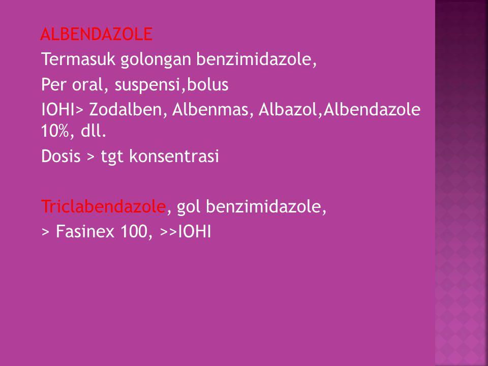 ALBENDAZOLE Termasuk golongan benzimidazole, Per oral, suspensi,bolus. IOHI> Zodalben, Albenmas, Albazol,Albendazole 10%, dll.