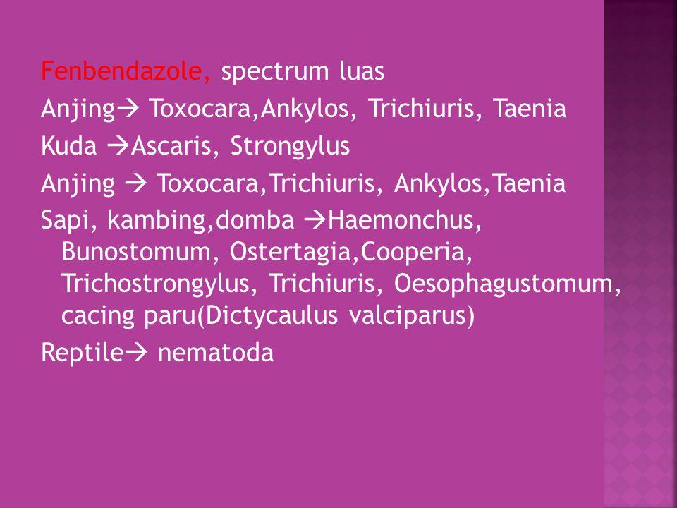 Fenbendazole, spectrum luas Anjing Toxocara,Ankylos, Trichiuris, Taenia Kuda Ascaris, Strongylus Anjing  Toxocara,Trichiuris, Ankylos,Taenia Sapi, kambing,domba Haemonchus, Bunostomum, Ostertagia,Cooperia, Trichostrongylus, Trichiuris, Oesophagustomum, cacing paru(Dictycaulus valciparus) Reptile nematoda