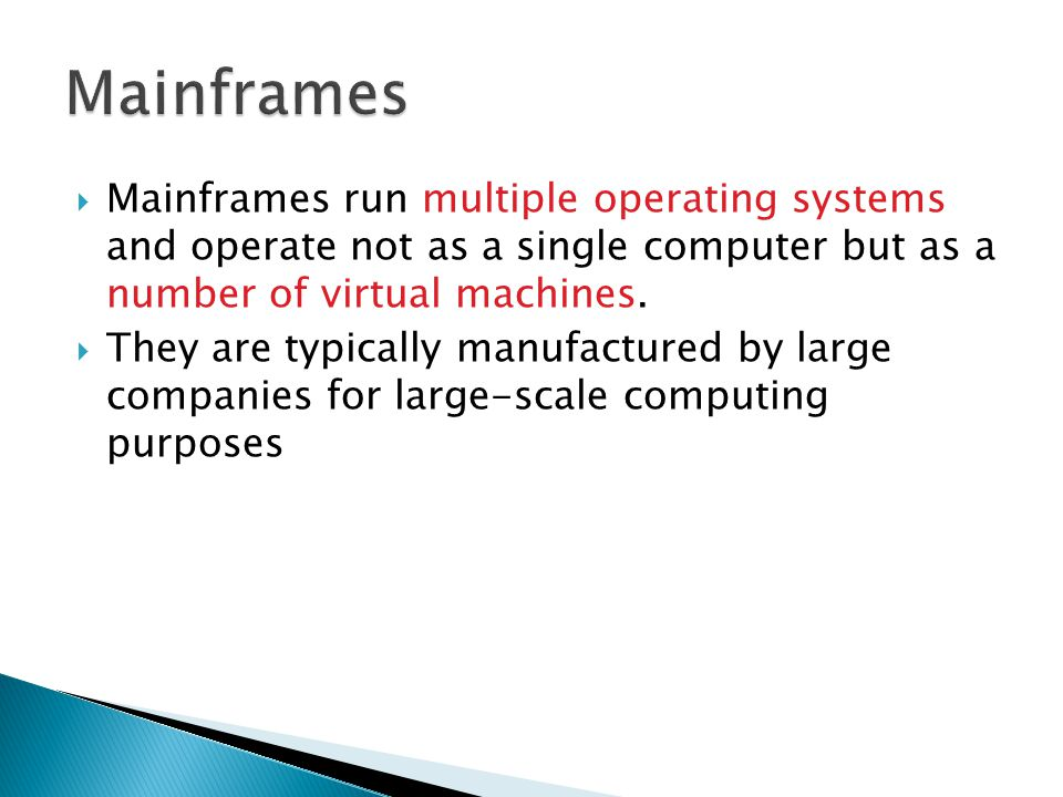 Mainframes Mainframes run multiple operating systems and operate not as a single computer but as a number of virtual machines.