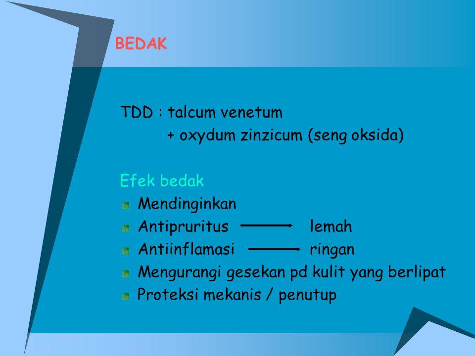 BEDAK TDD : talcum venetum. + oxydum zinzicum (seng oksida) Efek bedak. Mendinginkan. Antipruritus lemah.