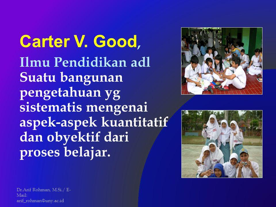 Carter V. Good, Ilmu Pendidikan adl Suatu bangunan pengetahuan yg sistematis mengenai aspek-aspek kuantitatif dan obyektif dari proses belajar.