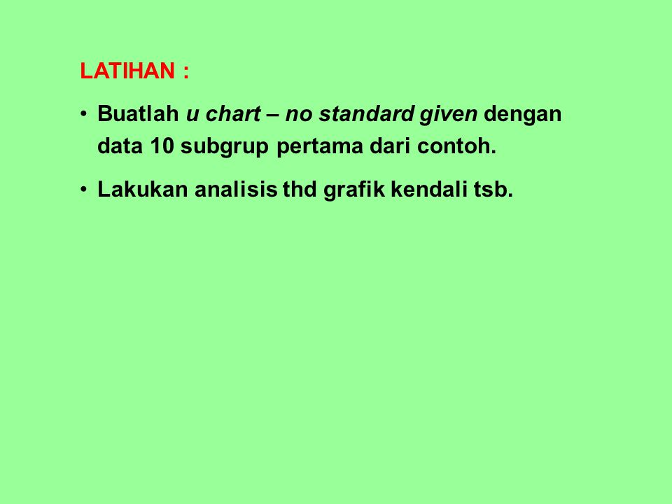 LATIHAN : Buatlah u chart – no standard given dengan data 10 subgrup pertama dari contoh.