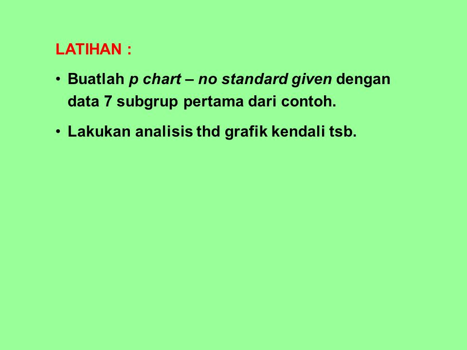 LATIHAN : Buatlah p chart – no standard given dengan data 7 subgrup pertama dari contoh.
