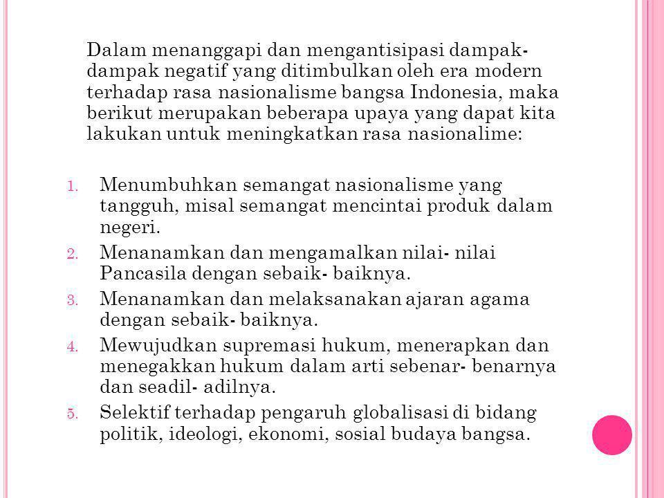 Dalam menanggapi dan mengantisipasi dampak-dampak negatif yang ditimbulkan oleh era modern terhadap rasa nasionalisme bangsa Indonesia, maka berikut merupakan beberapa upaya yang dapat kita lakukan untuk meningkatkan rasa nasionalime: