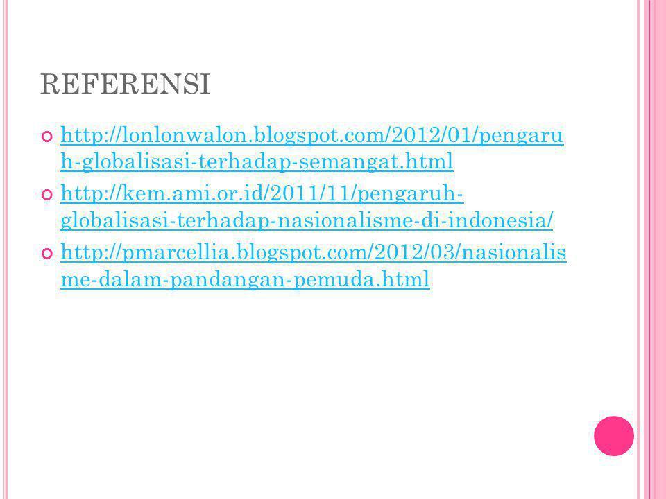 REFERENSI http://lonlonwalon.blogspot.com/2012/01/pengaru h-globalisasi-terhadap-semangat.html.