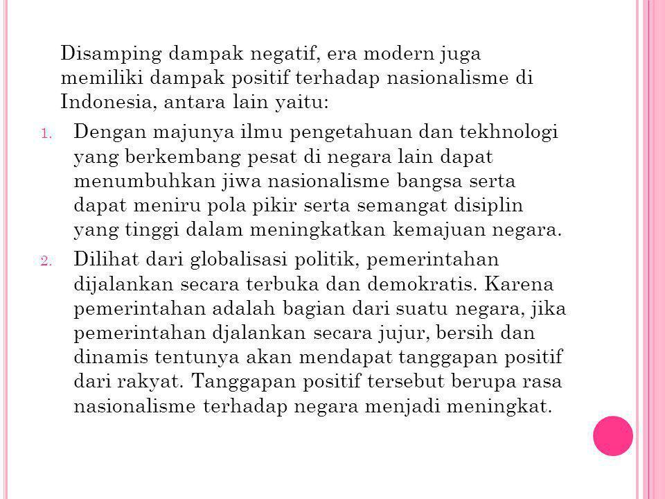 Disamping dampak negatif, era modern juga memiliki dampak positif terhadap nasionalisme di Indonesia, antara lain yaitu: