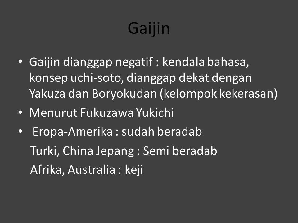 Gaijin Gaijin dianggap negatif : kendala bahasa, konsep uchi-soto, dianggap dekat dengan Yakuza dan Boryokudan (kelompok kekerasan)