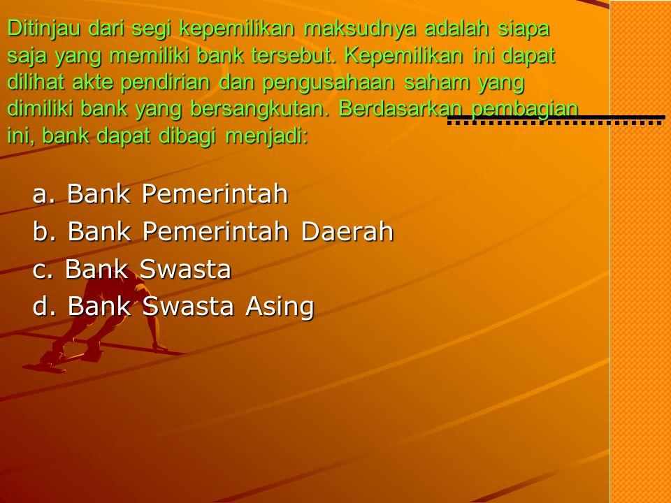 Ditinjau dari segi kepemilikan maksudnya adalah siapa saja yang memiliki bank tersebut. Kepemilikan ini dapat dilihat akte pendirian dan pengusahaan saham yang dimiliki bank yang bersangkutan. Berdasarkan pembagian ini, bank dapat dibagi menjadi: