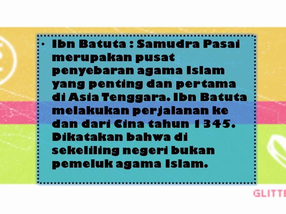 Ibn Batuta : Samudra Pasai merupakan pusat penyebaran agama Islam yang penting dan pertama di Asia Tenggara.