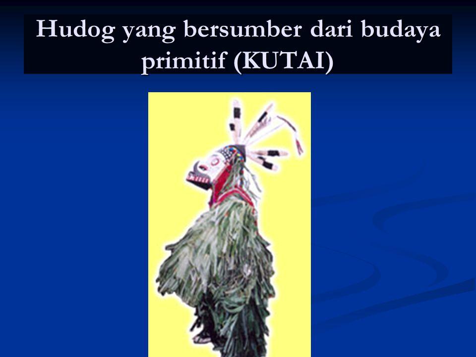 Hudog yang bersumber dari budaya primitif (KUTAI)