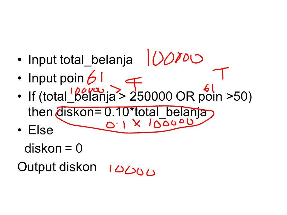Input total_belanja Input poin. If (total_belanja > 250000 OR poin >50) then diskon= 0.10*total_belanja.