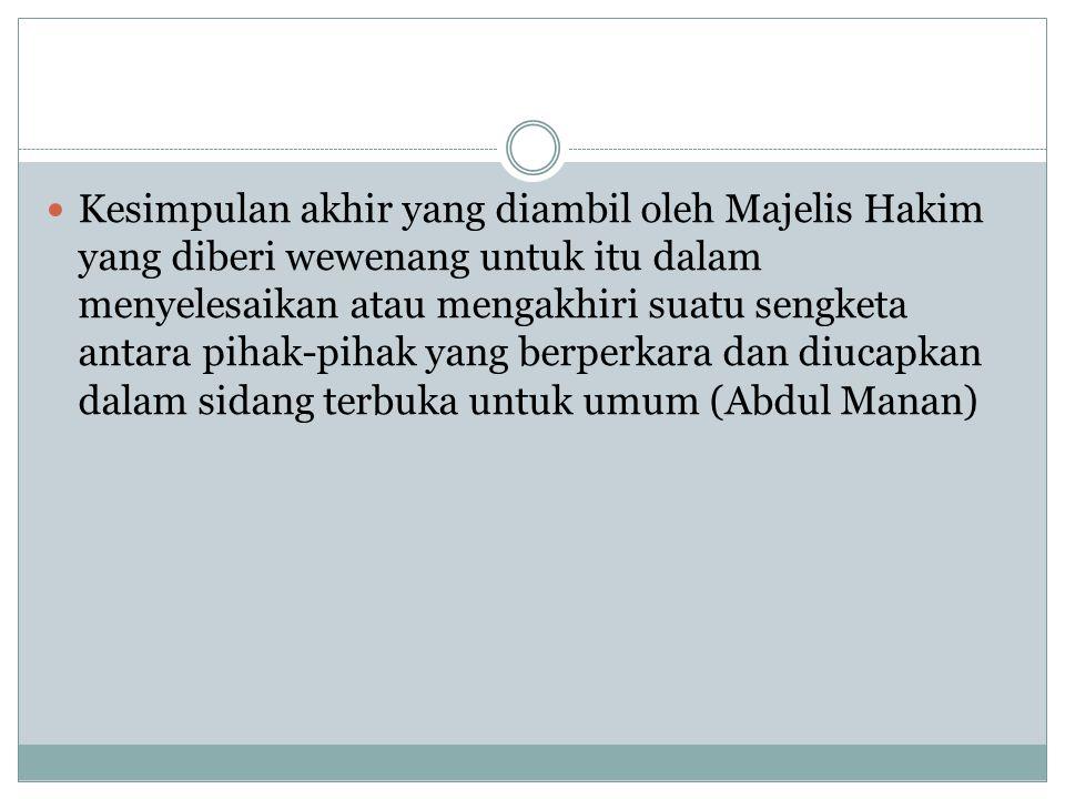 Kesimpulan akhir yang diambil oleh Majelis Hakim yang diberi wewenang untuk itu dalam menyelesaikan atau mengakhiri suatu sengketa antara pihak-pihak yang berperkara dan diucapkan dalam sidang terbuka untuk umum (Abdul Manan)