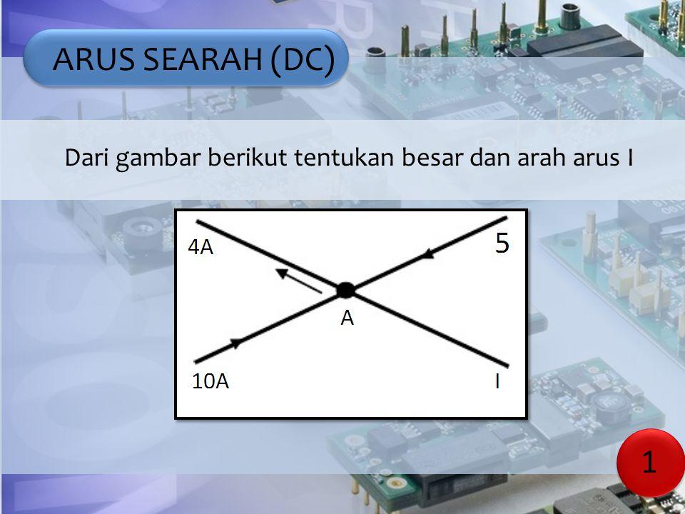 ARUS SEARAH (DC) Dari gambar berikut tentukan besar dan arah arus I 1