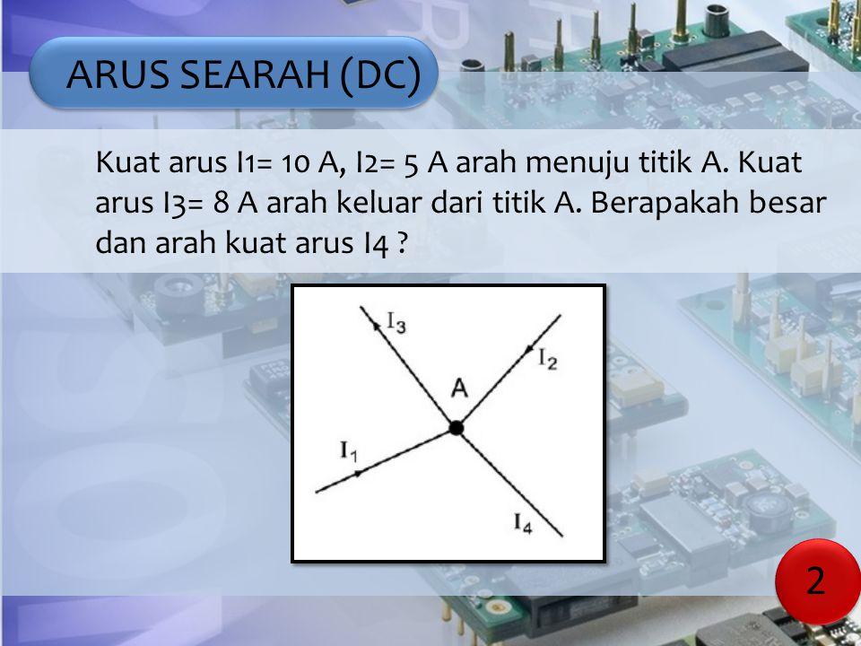 ARUS SEARAH (DC) Kuat arus I1= 10 A, I2= 5 A arah menuju titik A. Kuat arus I3= 8 A arah keluar dari titik A. Berapakah besar dan arah kuat arus I4