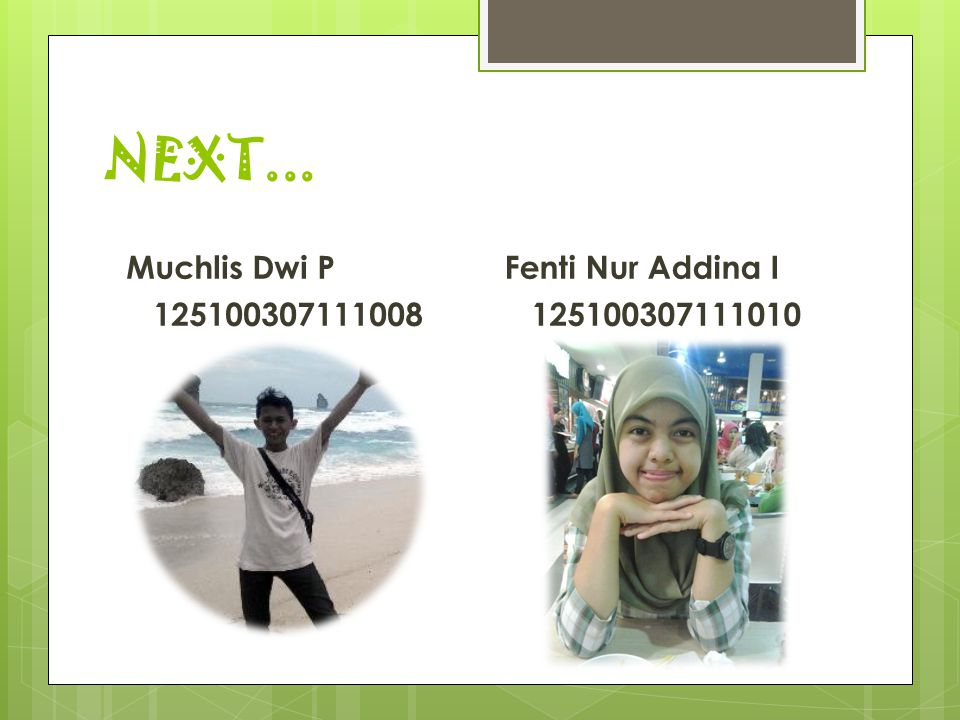 NEXT... Muchlis Dwi P 125100307111008 Fenti Nur Addina I 125100307111010