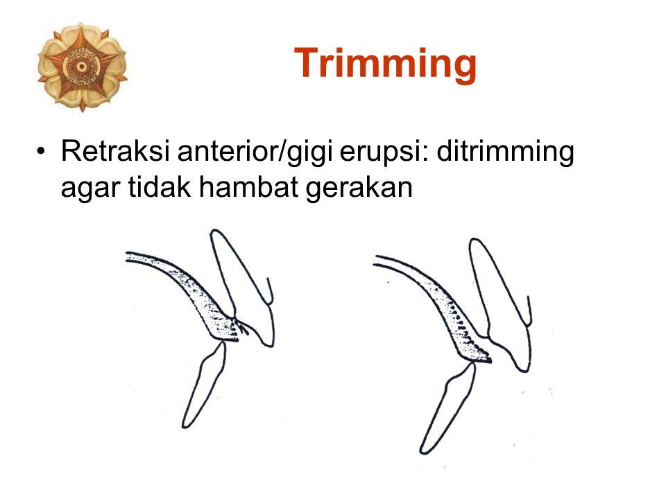 Trimming Retraksi anterior/gigi erupsi: ditrimming agar tidak hambat gerakan